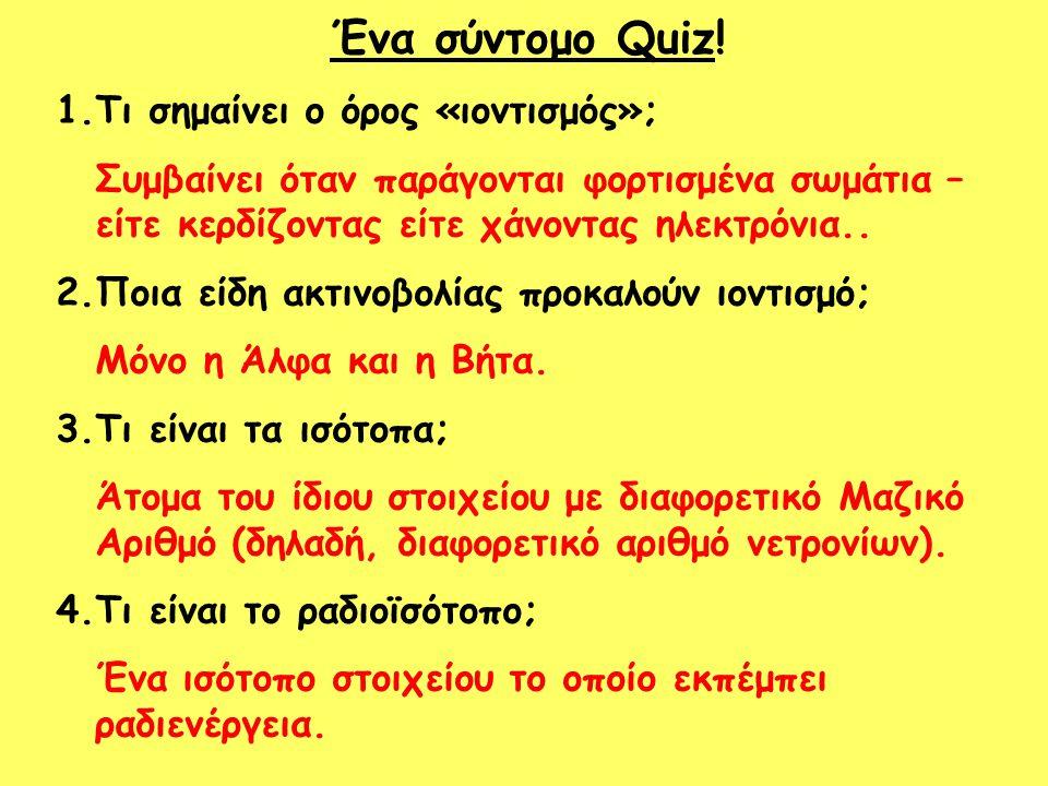 Ένα σύντομο Quiz! 1.Τι σημαίνει ο όρος «ιοντισμός»; Συμβαίνει όταν παράγονται φορτισμένα σωμάτια – είτε κερδίζοντας είτε χάνοντας ηλεκτρόνια.. 2.Ποια
