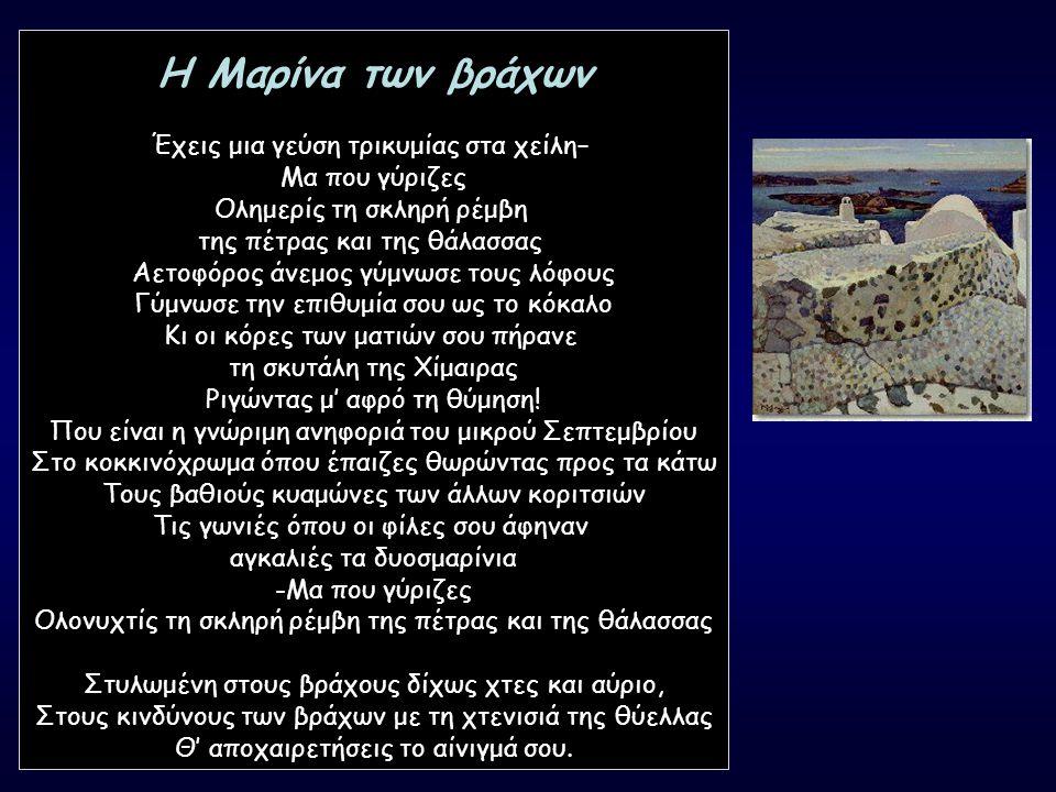 Η Μαρίνα των βράχων Έχεις μια γεύση τρικυμίας στα χείλη– Μα που γύριζες Ολημερίς τη σκληρή ρέμβη της πέτρας και της θάλασσας Αετοφόρος άνεμος γύμνωσε τους λόφους Γύμνωσε την επιθυμία σου ως το κόκαλο Κι οι κόρες των ματιών σου πήρανε τη σκυτάλη της Χίμαιρας Ριγώντας μ' αφρό τη θύμηση.