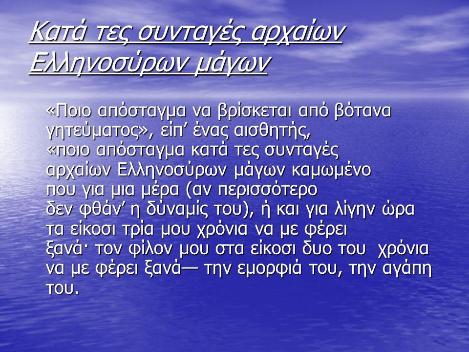 Κατά τες συνταγές αρχαίων Ελληνοσύρων μάγων «Ποιο απόσταγμα να βρίσκεται από βότανα γητεύματος», είπ' ένας αισθητής, «ποιο απόσταγμα κατά τες συνταγές