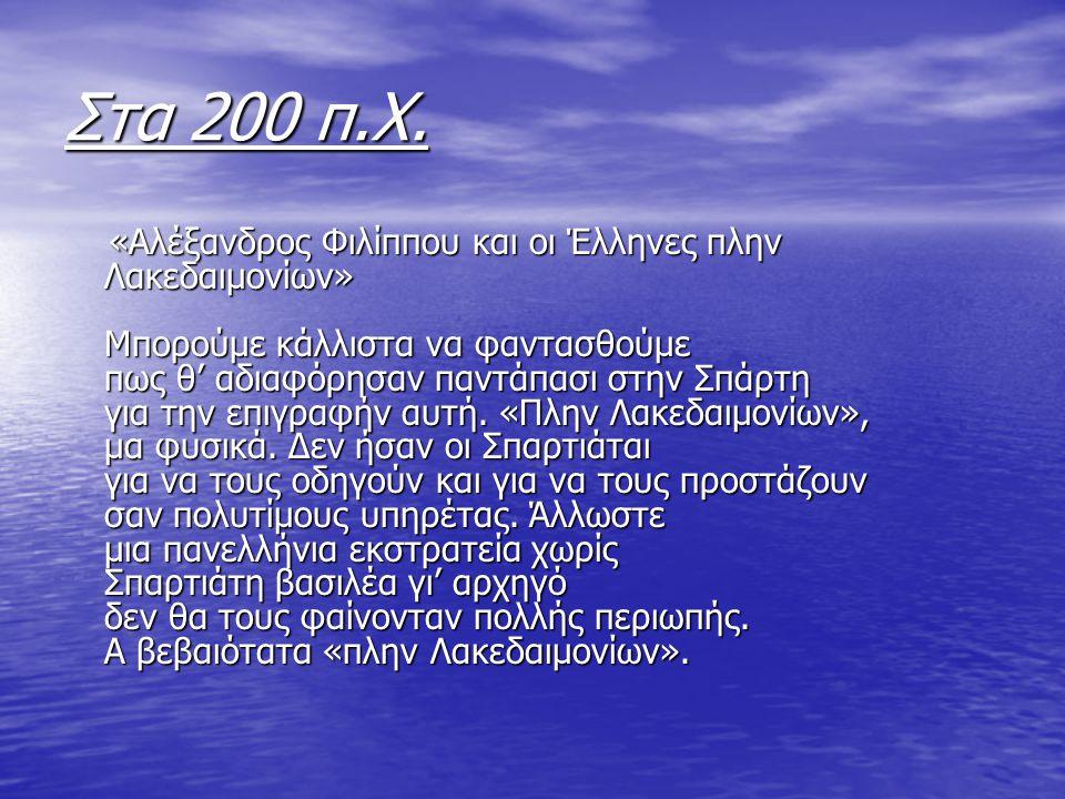 Στα 200 π.Χ. «Aλέξανδρος Φιλίππου και οι Έλληνες πλην Λακεδαιμονίων» Μπορούμε κάλλιστα να φαντασθούμε πως θ' αδιαφόρησαν παντάπασι στην Σπάρτη για την
