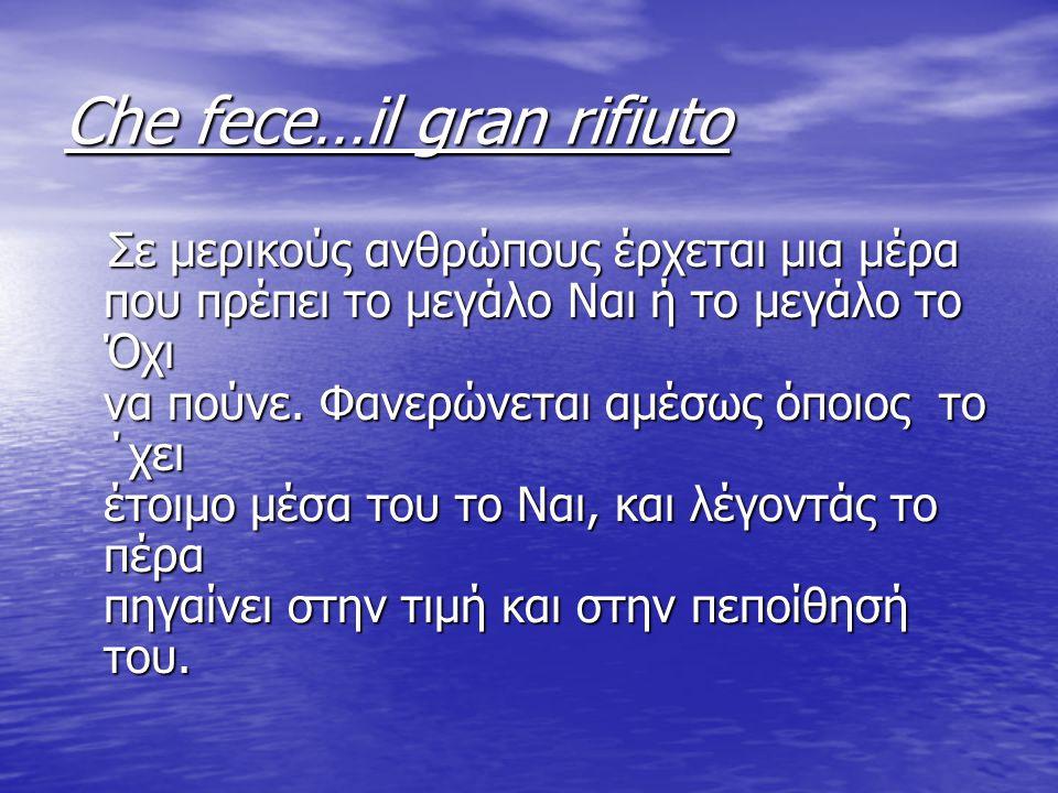 Che fece…il gran rifiuto Σε μερικούς ανθρώπους έρχεται μια μέρα που πρέπει το μεγάλο Ναι ή το μεγάλο το Όχι να πούνε. Φανερώνεται αμέσως όποιος το ΄χε
