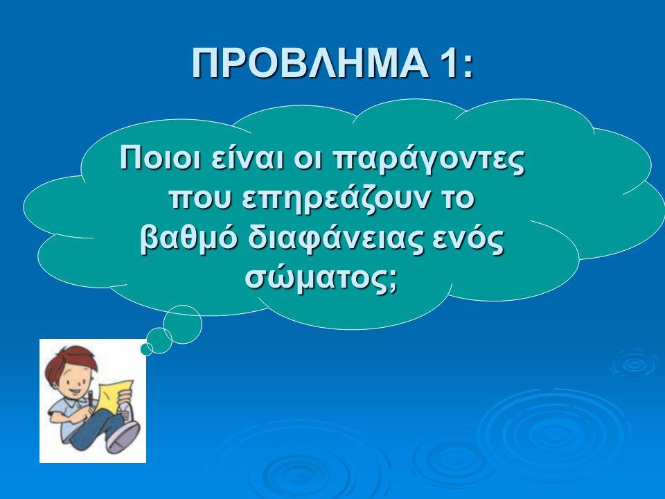 ΠΡΟΒΛΗΜΑ 1: Ποιοι είναι οι παράγοντες που επηρεάζουν το βαθμό διαφάνειας ενός σώματος;