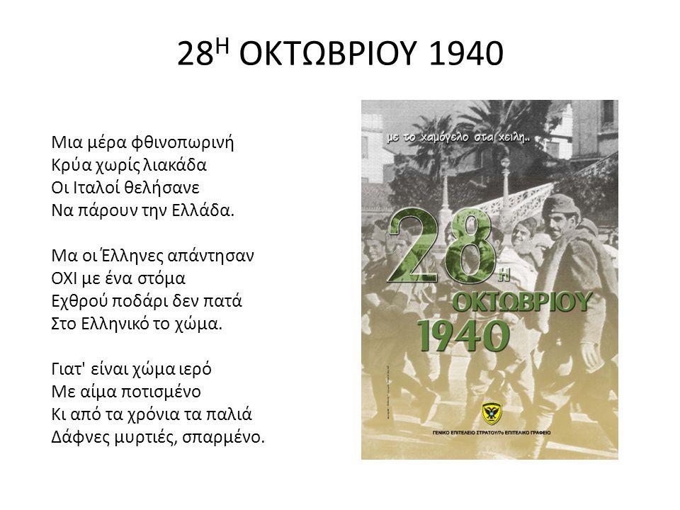 28 Η ΟΚΤΩΒΡΙΟΥ 1940 Μια μέρα φθινοπωρινή Κρύα χωρίς λιακάδα Οι Ιταλοί θελήσανε Να πάρουν την Ελλάδα.