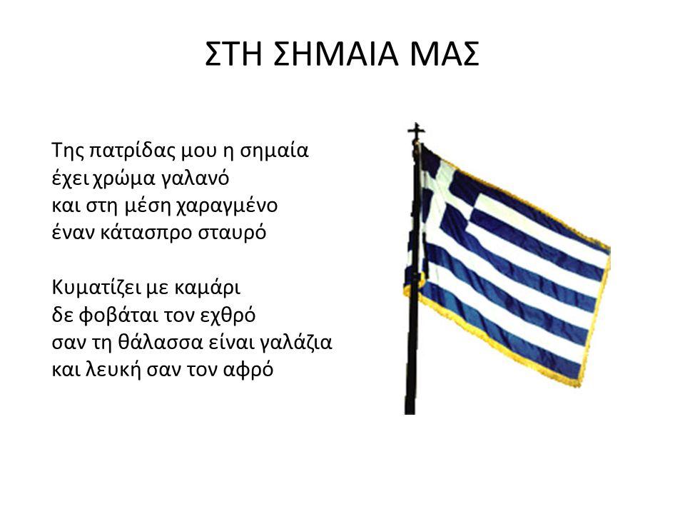ΣΤΗ ΣΗΜΑΙΑ ΜΑΣ Της πατρίδας μου η σημαία έχει χρώμα γαλανό και στη μέση χαραγμένο έναν κάτασπρο σταυρό Κυματίζει με καμάρι δε φοβάται τον εχθρό σαν τη θάλασσα είναι γαλάζια και λευκή σαν τον αφρό