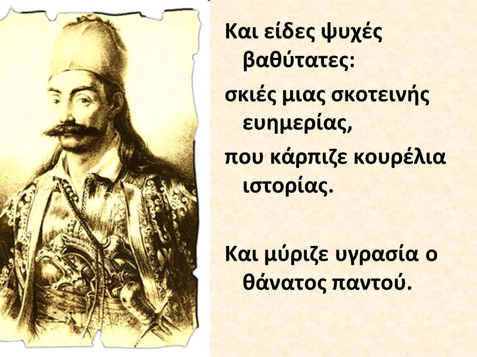 Μουρμούρισες : Συστρατηγοί, αδέλφια και στρατιώτες, εγώ πεθαίνω μια χαρά, γιατί εκπλήρωσα το χρέος μιας πατρίδας σαν δέντρο καταπάνω στην αυγή.
