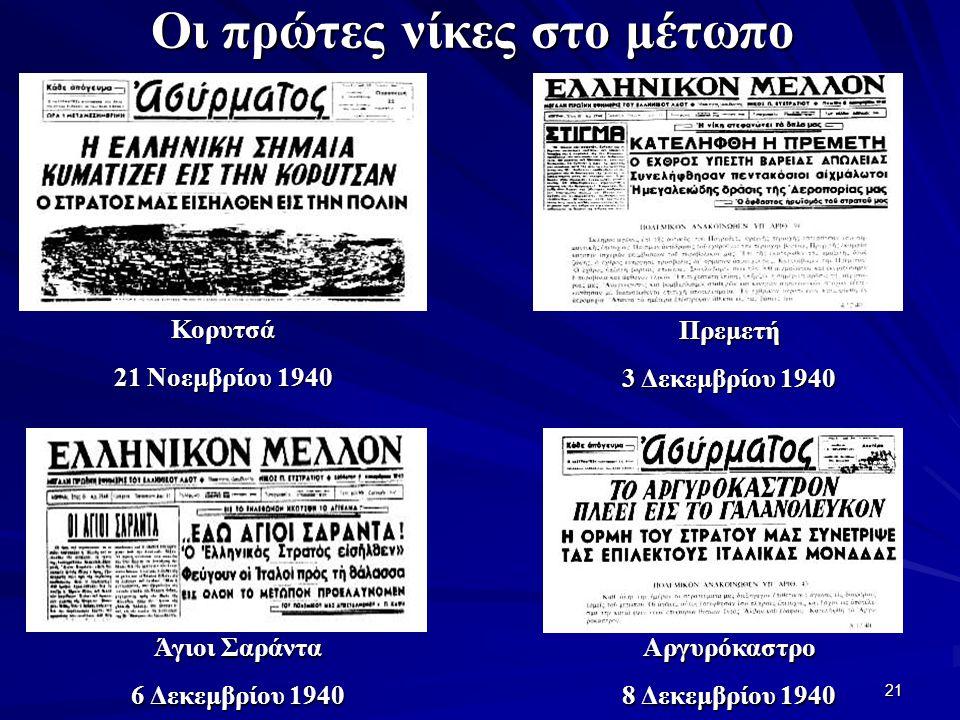 21 Οι πρώτες νίκες στο μέτωπο Κορυτσά 21 Νοεμβρίου 1940 Πρεμετή 3 Δεκεμβρίου 1940 Άγιοι Σαράντα 6 Δεκεμβρίου 1940 Αργυρόκαστρο 8 Δεκεμβρίου 1940