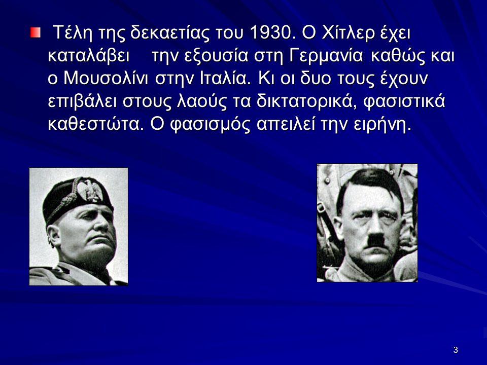 3 Τέλη της δεκαετίας του 1930. Ο Χίτλερ έχει καταλάβει την εξουσία στη Γερμανία καθώς και ο Μουσολίνι στην Ιταλία. Κι οι δυο τους έχουν επιβάλει στους
