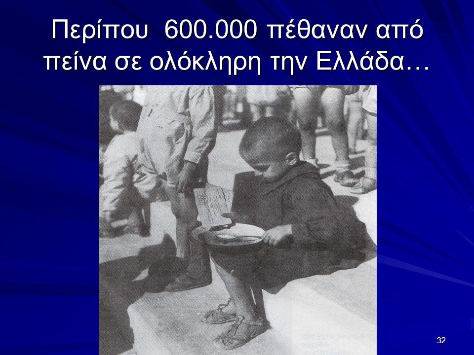 32 Περίπου 600.000 πέθαναν από πείνα σε ολόκληρη την Ελλάδα…