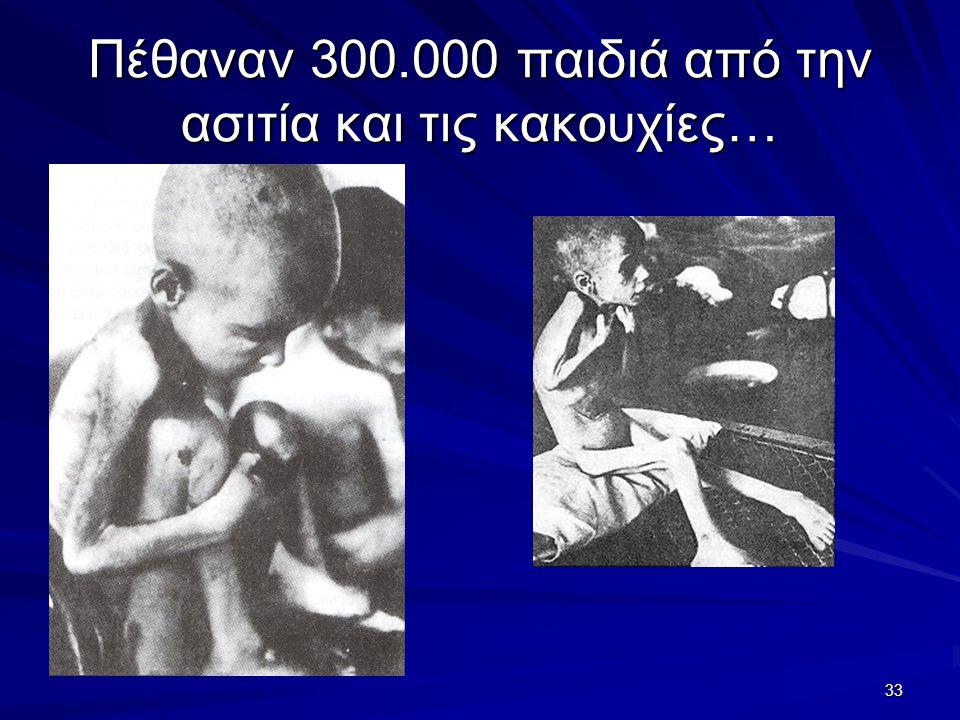 33 Πέθαναν 300.000 παιδιά από την ασιτία και τις κακουχίες…