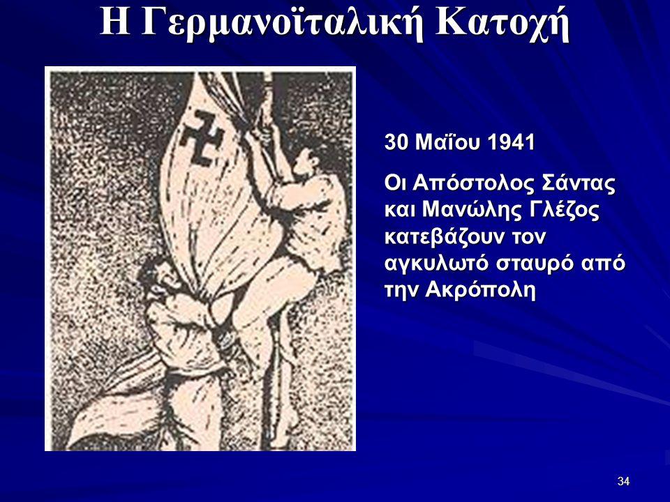34 Η Γερμανοϊταλική Κατοχή 30 Μαΐου 1941 Οι Απόστολος Σάντας και Μανώλης Γλέζος κατεβάζουν τον αγκυλωτό σταυρό από την Ακρόπολη