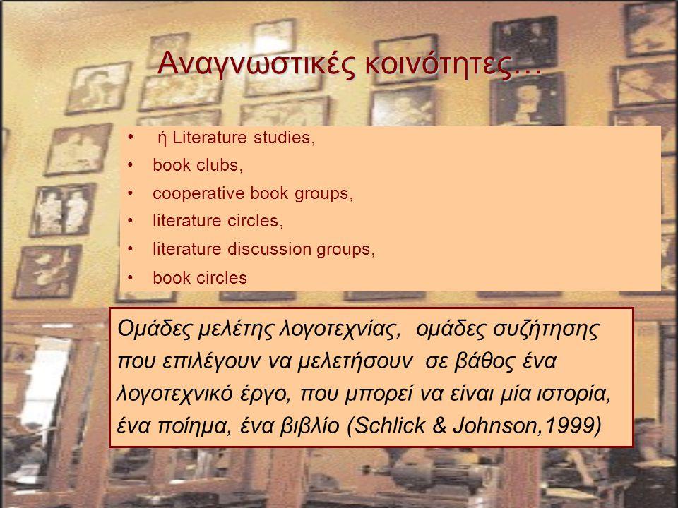 Αναγνωστικές κοινότητες… Ομάδες μελέτης λογοτεχνίας, ομάδες συζήτησης που επιλέγουν να μελετήσουν σε βάθος ένα λογοτεχνικό έργο, που μπορεί να είναι μία ιστορία, ένα ποίημα, ένα βιβλίο (Schlick & Johnson,1999) ή Literature studies, book clubs, cooperative book groups, literature circles, literature discussion groups, book circles