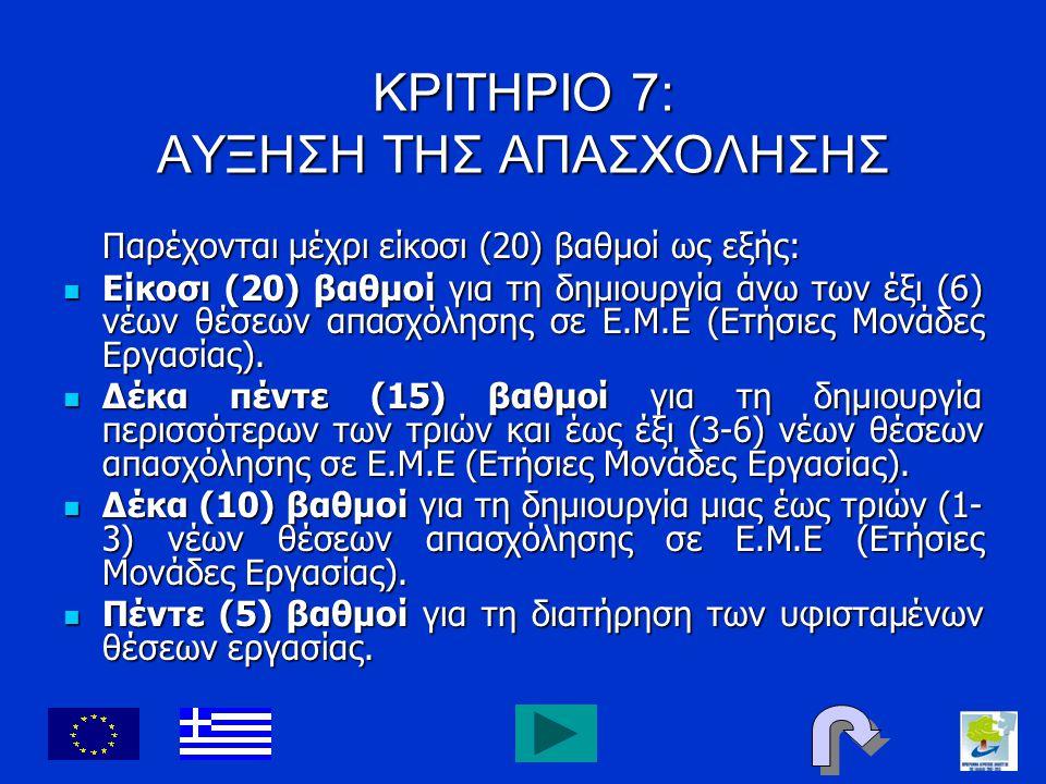 ΚΡΙΤΗΡΙΟ 7: ΑΥΞΗΣΗ ΤΗΣ ΑΠΑΣΧΟΛΗΣΗΣ Παρέχονται μέχρι είκοσι (20) βαθμοί ως εξής: Είκοσι (20) βαθμοί για τη δημιουργία άνω των έξι (6) νέων θέσεων απασχ