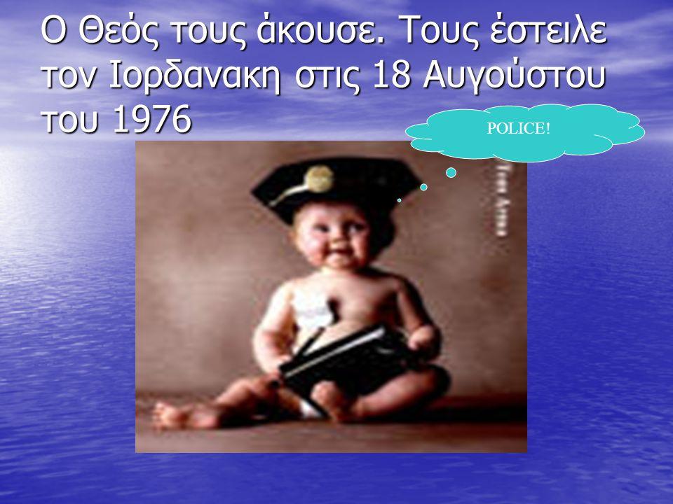 Ο Θεός τους άκουσε. Τους έστειλε τον Ιορδανακη στις 18 Αυγούστου του 1976 POLICE!