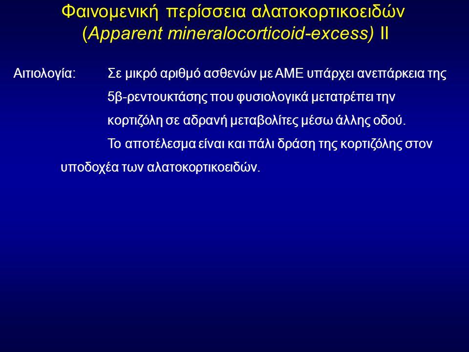 Φαινομενική περίσσεια αλατοκορτικοειδών ( Φαινομενική περίσσεια αλατοκορτικοειδών (Apparent mineralocorticoid-excess) ΙΙ Αιτιολογία: Σε μικρό αριθμό ασθενών με ΑΜΕ υπάρχει ανεπάρκεια της 5β-ρεντουκτάσης που φυσιολογικά μετατρέπει την κορτιζόλη σε αδρανή μεταβολίτες μέσω άλλης οδού.