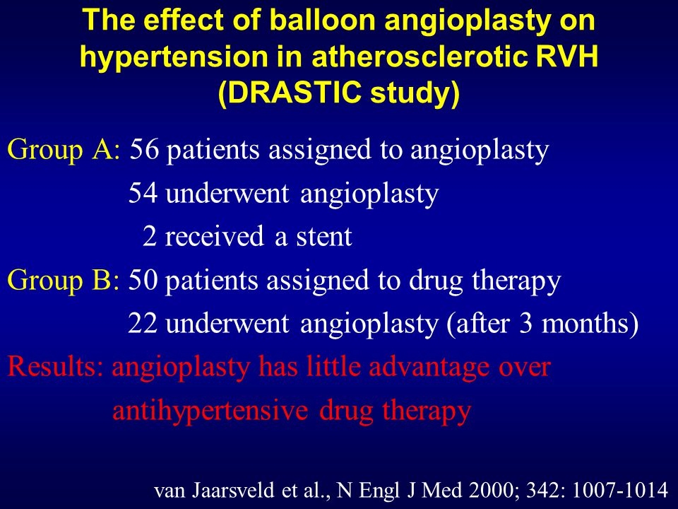 The effect of balloon angioplasty on hypertension in atherosclerotic RVH (DRASTIC study) Group A: 56 patients assigned to angioplasty 54 underwent angioplasty 2 received a stent Group B: 50 patients assigned to drug therapy 22 underwent angioplasty (after 3 months) Results: angioplasty has little advantage over antihypertensive drug therapy van Jaarsveld et al., N Engl J Med 2000; 342: 1007-1014