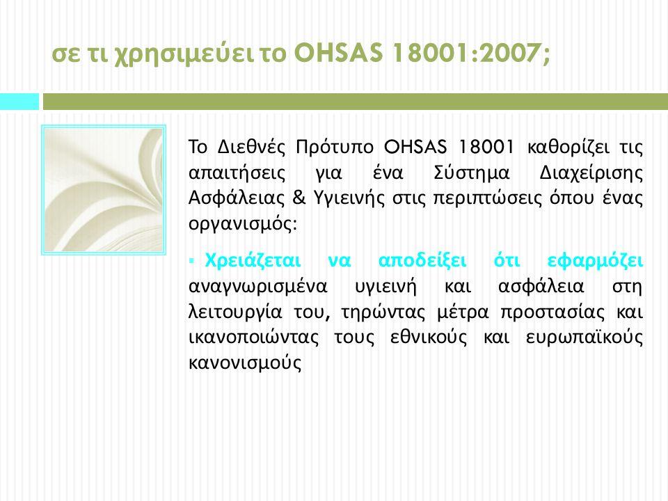 σε τι χρησιμεύει το OHSAS 18001:2007; Το Διεθνές Πρότυπο OHSAS 18001 καθορίζει τις απαιτήσεις για ένα Σύστημα Διαχείρισης Ασφάλειας & Υγιεινής στις περιπτώσεις όπου ένας οργανισμός :  Χρειάζεται να αποδείξει ότι εφαρμόζει αναγνωρισμένα υγιεινή και ασφάλεια στη λειτουργία του, τηρώντας μέτρα προστασίας και ικανοποιώντας τους εθνικούς και ευρωπαϊκούς κανονισμούς