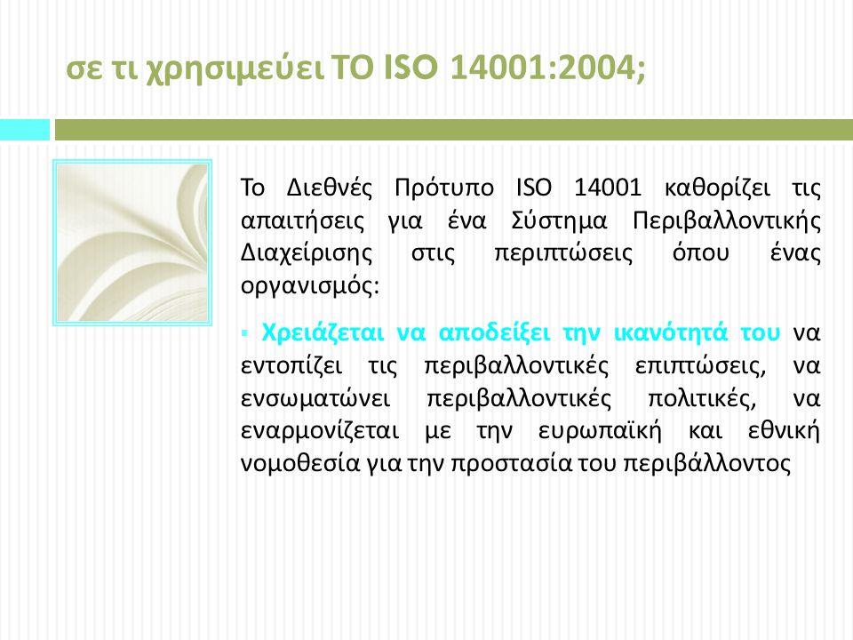 σε τι χρησιμεύει ΤΟ ISO 14001:2004; Το Διεθνές Πρότυπο ISO 14001 καθορίζει τις απαιτήσεις για ένα Σύστημα Περιβαλλοντικής Διαχείρισης στις περιπτώσεις όπου ένας οργανισμός :  Χρειάζεται να αποδείξει την ικανότητά του να εντοπίζει τις περιβαλλοντικές επιπτώσεις, να ενσωματώνει περιβαλλοντικές πολιτικές, να εναρμονίζεται με την ευρωπαϊκή και εθνική νομοθεσία για την προστασία του περιβάλλοντος