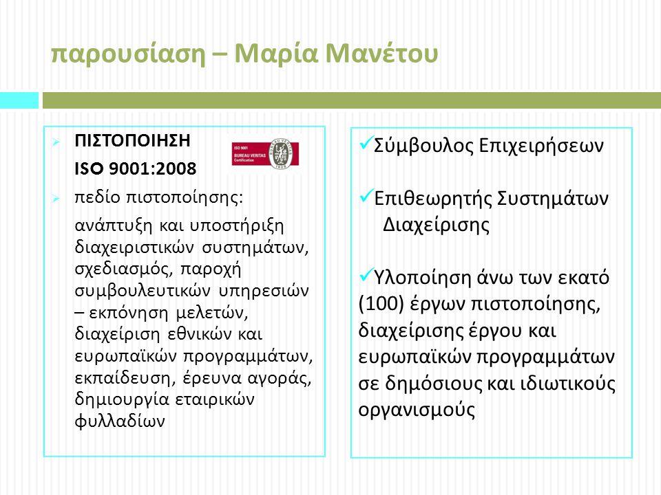 παρουσίαση – Μαρία Μανέτου  ΠΙΣΤΟΠΟΙΗΣΗ ISO 9001:2008  πεδίο πιστοποίησης : ανάπτυξη και υποστήριξη διαχειριστικών συστημάτων, σχεδιασμός, παροχή συμβουλευτικών υπηρεσιών – εκπόνηση μελετών, διαχείριση εθνικών και ευρωπαϊκών προγραμμάτων, εκπαίδευση, έρευνα αγοράς, δημιουργία εταιρικών φυλλαδίων Σύμβουλος Επιχειρήσεων Επιθεωρητής Συστημάτων Διαχείρισης Υλοποίηση άνω των εκατό (100) έργων πιστοποίησης, διαχείρισης έργου και ευρωπαϊκών προγραμμάτων σε δημόσιους και ιδιωτικούς οργανισμούς