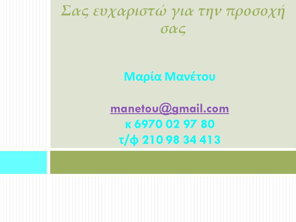 Σας ευχαριστώ για την προσοχή σας Μαρία Μανέτου manetou@gmail.com κ 6970 02 97 80 τ / φ 210 98 34 413