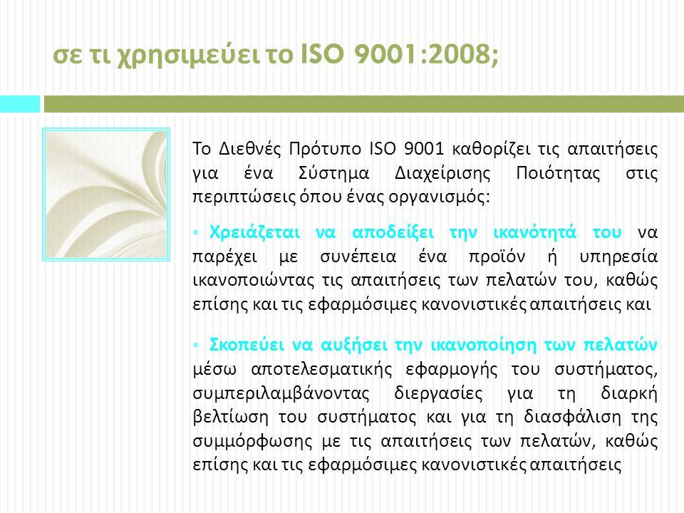 σε τι χρησιμεύει το ISO 9001:2008 ; Το Διεθνές Πρότυπο ISO 9001 καθορίζει τις απαιτήσεις για ένα Σύστημα Διαχείρισης Ποιότητας στις περιπτώσεις όπου ένας οργανισμός :  Χρειάζεται να αποδείξει την ικανότητά του να παρέχει με συνέπεια ένα προϊόν ή υπηρεσία ικανοποιώντας τις απαιτήσεις των πελατών του, καθώς επίσης και τις εφαρμόσιμες κανονιστικές απαιτήσεις και  Σκοπεύει να αυξήσει την ικανοποίηση των πελατών μέσω αποτελεσματικής εφαρμογής του συστήματος, συμπεριλαμβάνοντας διεργασίες για τη διαρκή βελτίωση του συστήματος και για τη διασφάλιση της συμμόρφωσης με τις απαιτήσεις των πελατών, καθώς επίσης και τις εφαρμόσιμες κανονιστικές απαιτήσεις