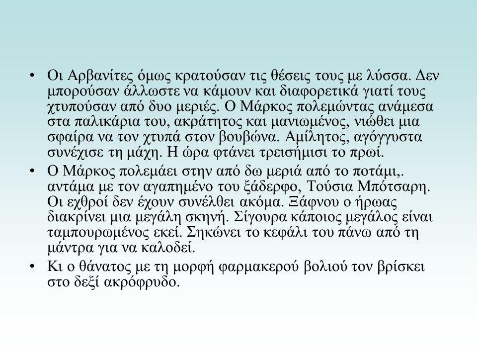 Οι Αρβανίτες όμως κρατούσαν τις θέσεις τους με λύσσα. Δεν μπορούσαν άλλωστε να κάμουν και διαφορετικά γιατί τους χτυπούσαν από δυο μεριές. Ο Μάρκος πο