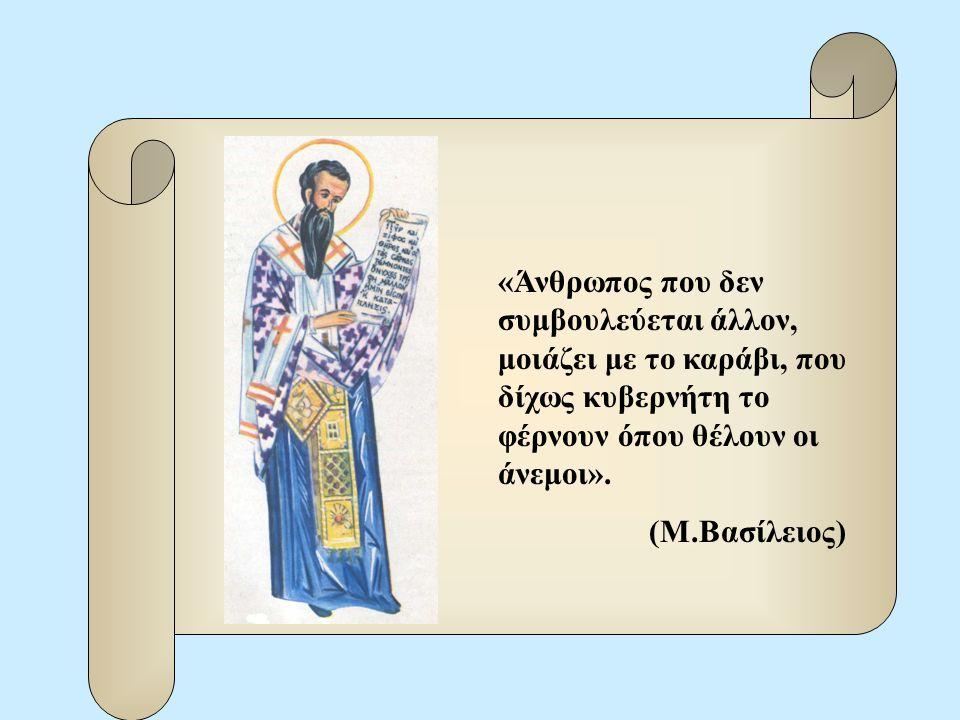 «Άνθρωπος που δεν συμβουλεύεται άλλον, μοιάζει με το καράβι, που δίχως κυβερνήτη το φέρνουν όπου θέλουν οι άνεμοι». (Μ.Βασίλειος)