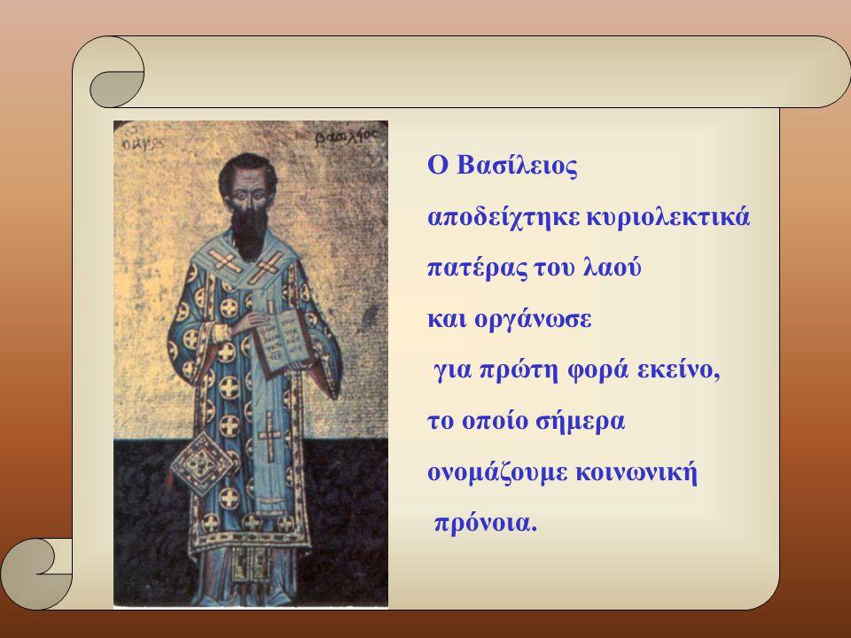 Ο Βασίλειος αποδείχτηκε κυριολεκτικά πατέρας του λαού και οργάνωσε για πρώτη φορά εκείνο, το οποίο σήμερα ονομάζουμε κοινωνική πρόνοια.