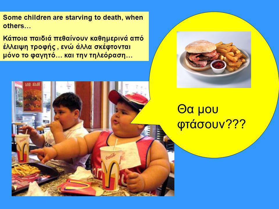 Some children are starving to death, when others… Κάποια παιδιά πεθαίνουν καθημερινά από έλλειψη τροφής, ενώ άλλα σκέφτονται μόνο το φαγητό… και την τηλεόραση… Θα μου φτάσουν???