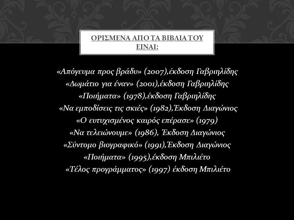 « Απόγευμα προς βράδυ » (2007), έκδοση Γαβριηλίδης « Δωμάτιο για έναν » (2001), έκδοση Γαβριηλίδης « Ποιήματα » (1978), έκδοση Γαβριηλίδης « Να εμποδί