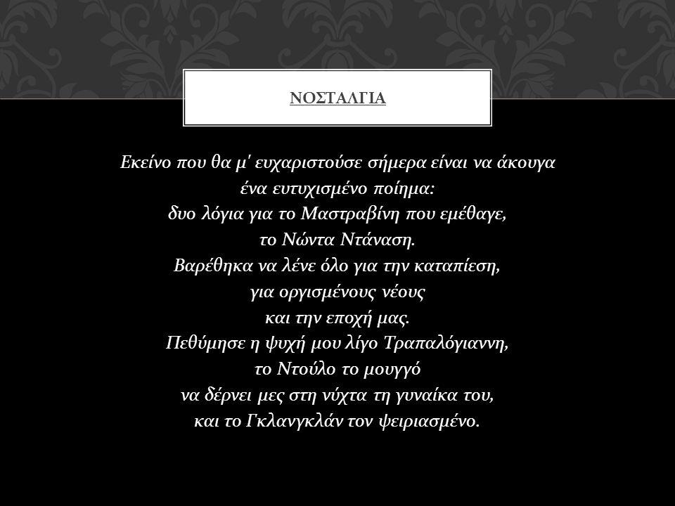 Εκείνο που θα μ ' ευχαριστούσε σήμερα είναι να άκουγα ένα ευτυχισμένο ποίημα : δυο λόγια για το Μαστραβίνη που εμέθαγε, το Νώντα Ντάναση. Βαρέθηκα να