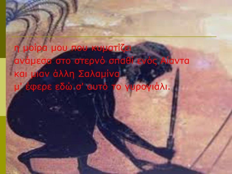η μοίρα μου που κυματίζει ανάμεσα στο στερνό σπαθί ενός Αίαντα και μιαν άλλη Σαλαμίνα μ έφερε εδώ σ αυτό το γυρογιάλι.