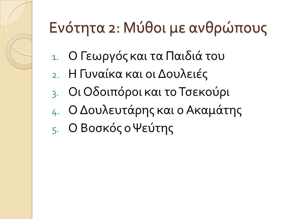 Ενότητα 2: Μύθοι με ανθρώπους 1. Ο Γεωργός και τα Παιδιά του 2. Η Γυναίκα και οι Δουλειές 3. Οι Οδοιπόροι και το Τσεκούρι 4. Ο Δουλευτάρης και ο Ακαμά