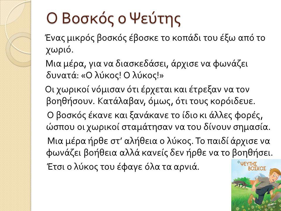 Ο Βοσκός ο Ψεύτης Ένας μικρός βοσκός έβοσκε το κοπάδι του έξω από το χωριό. Μια μέρα, για να διασκεδάσει, άρχισε να φωνάζει δυνατά : « Ο λύκος ! Ο λύκ
