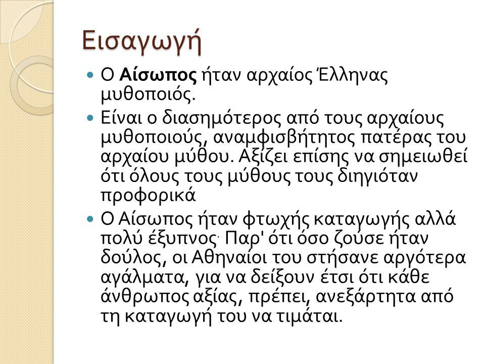Εισαγωγή Ο Αίσωπος ήταν αρχαίος Έλληνας μυθοποιός. Είναι ο διασημότερος από τους αρχαίους μυθοποιούς, αναμφισβήτητος πατέρας του αρχαίου μύθου. Αξίζει