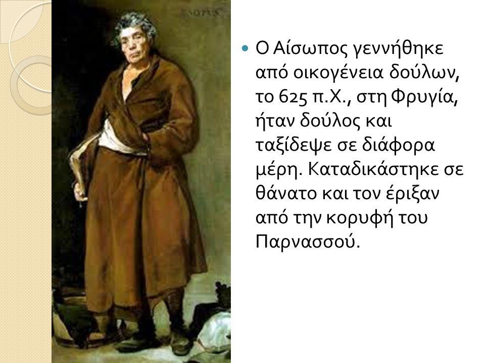 Ο Αίσωπος γεννήθηκε από οικογένεια δούλων, το 625 π. Χ., στη Φρυγία, ήταν δούλος και ταξίδεψε σε διάφορα μέρη. Καταδικάστηκε σε θάνατο και τον έριξαν