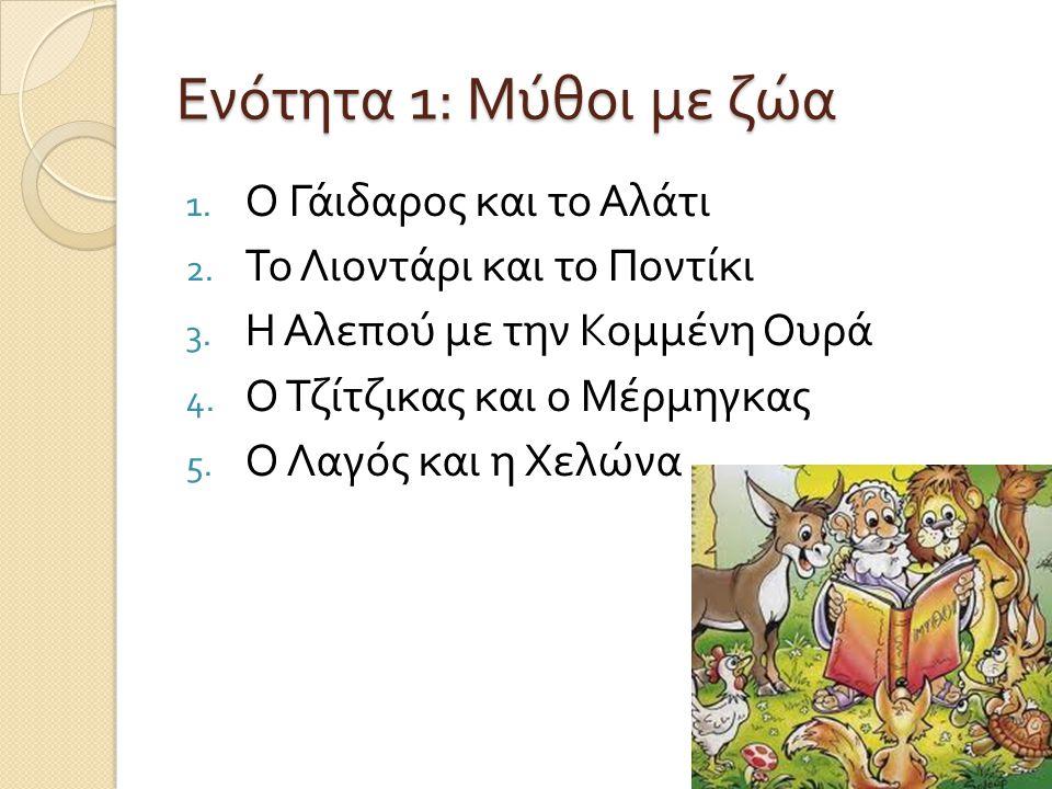 Ενότητα 1: Μύθοι με ζώα 1. Ο Γάιδαρος και το Αλάτι 2. Το Λιοντάρι και το Ποντίκι 3. Η Αλεπού με την Κομμένη Ουρά 4. Ο Τζίτζικας και ο Μέρμηγκας 5. Ο Λ