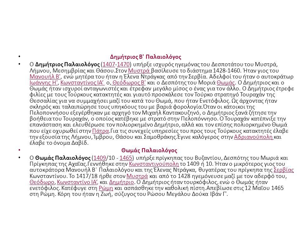 Δημήτριος Β' Παλαιολόγος Ο Δημήτριος Παλαιολόγος (1407-1470) υπήρξε ισχυρός ηγεμόνας του Δεσποτάτου του Μυστρά, Λήμνου, Μεσημβρίας και Θάσου.Στον Μυστ