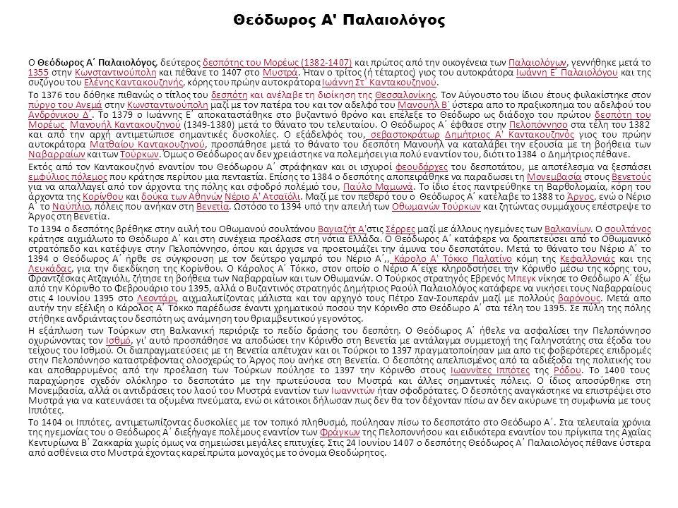 Θεόδωρος Α Παλαιολόγος Ο Θεόδωρος Α΄ Παλαιολόγος, δεύτερος δεσπότης του Μορέως (1382-1407) και πρώτος από την οικογένεια των Παλαιολόγων, γεννήθηκε μετά το 1355 στην Κωνσταντινούπολη και πέθανε το 1407 στο Μυστρά.