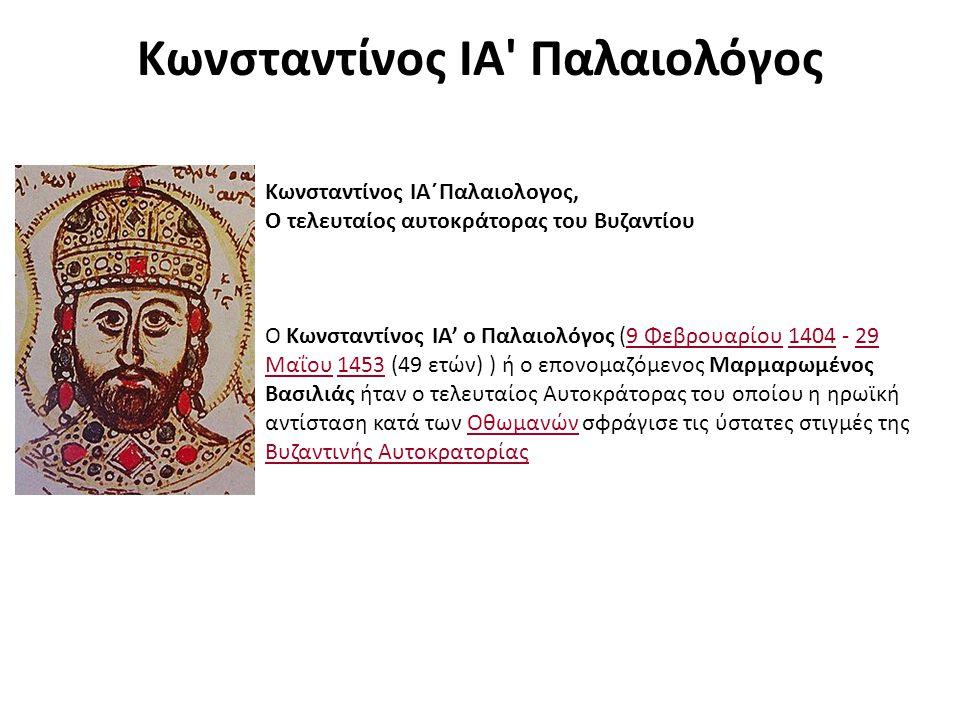 Κωνσταντίνος ΙΑ Παλαιολόγος Κωνσταντίνος ΙΑ΄Παλαιολογος, Ο τελευταίος αυτοκράτορας του Βυζαντίου Ο Κωνσταντίνος ΙΑ' ο Παλαιολόγος (9 Φεβρουαρίου 1404 - 29 Μαΐου 1453 (49 ετών) ) ή ο επονομαζόμενος Μαρμαρωμένος Βασιλιάς ήταν ο τελευταίος Αυτοκράτορας του οποίου η ηρωϊκή αντίσταση κατά των Οθωμανών σφράγισε τις ύστατες στιγμές της Βυζαντινής Αυτοκρατορίας