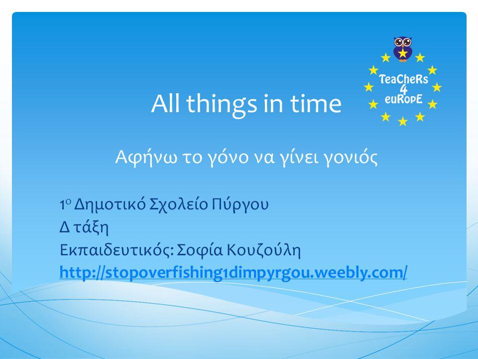 All things in time Αφήνω το γόνο να γίνει γονιός 1 ο Δημοτικό Σχολείο Πύργου Δ τάξη Εκπαιδευτικός: Σοφία Κουζούλη http://stopoverfishing1dimpyrgou.weebly.com/