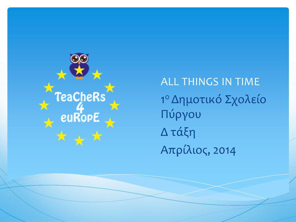 ALL THINGS IN TIME 1 ο Δημοτικό Σχολείο Πύργου Δ τάξη Απρίλιος, 2014