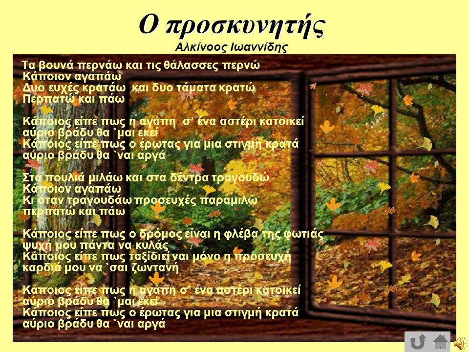 Ο προσκυνητής Ο προσκυνητής Αλκίνοος Ιωαννίδης Τα βουνά περνάω και τις θάλασσες περνώ Κάποιον αγαπάω Δυο ευχές κρατάω και δυο τάματα κρατώ Περπατώ και πάω Κάποιος είπε πως η αγάπη σ' ένα αστέρι κατοικεί αύριο βράδυ θα `μαι εκεί Κάποιος είπε πως ο έρωτας για μια στιγμή κρατά αύριο βράδυ θα `ναι αργά Στα πουλιά μιλάω και στα δέντρα τραγουδώ Κάποιον αγαπάω Κι όταν τραγουδάω προσευχές παραμιλώ περπατώ και πάω Κάποιος είπε πως ο δρόμος είναι η φλέβα της φωτιάς ψυχή μου πάντα να κυλάς Κάποιος είπε πως ταξίδιεί ναι μόνο η προσευχή καρδιά μου να `σαι ζωντανή Κάποιος είπε πως η αγάπη σ' ένα αστέρι κατοικεί αύριο βράδυ θα `μαι εκεί Κάποιος είπε πως ο έρωτας για μια στιγμή κρατά αύριο βράδυ θα `ναι αργά