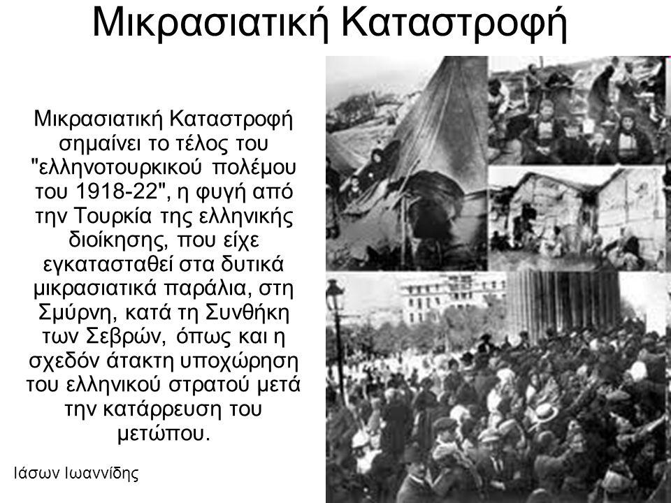 Μικρασιατική Καταστροφή Μικρασιατική Καταστροφή σημαίνει το τέλος του ελληνοτουρκικού πολέμου του 1918-22 , η φυγή από την Τουρκία της ελληνικής διοίκησης, που είχε εγκατασταθεί στα δυτικά μικρασιατικά παράλια, στη Σμύρνη, κατά τη Συνθήκη των Σεβρών, όπως και η σχεδόν άτακτη υποχώρηση του ελληνικού στρατού μετά την κατάρρευση του μετώπου.