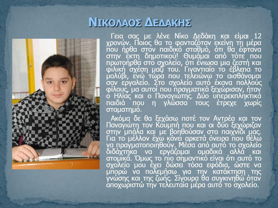 Γεια σας με λένε Νίκο Δεδάκη και είμαι 12 χρονών. Ποιος θα το φανταζόταν εκείνη τη μέρα που ήρθα στον παιδικό σταθμό, ότι θα έφτανα στην έκτη δημοτικο