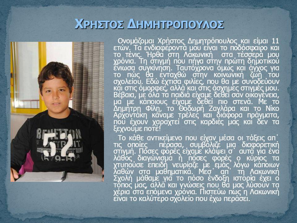 Ονομάζομαι Χρήστος Δημητρόπουλος και είμαι 11 ετών. Τα ενδιαφέροντά μου είναι το ποδόσφαιρο και το τένις. Ήρθα στη Λακωνική στα τέσσερά μου χρόνια. Τη