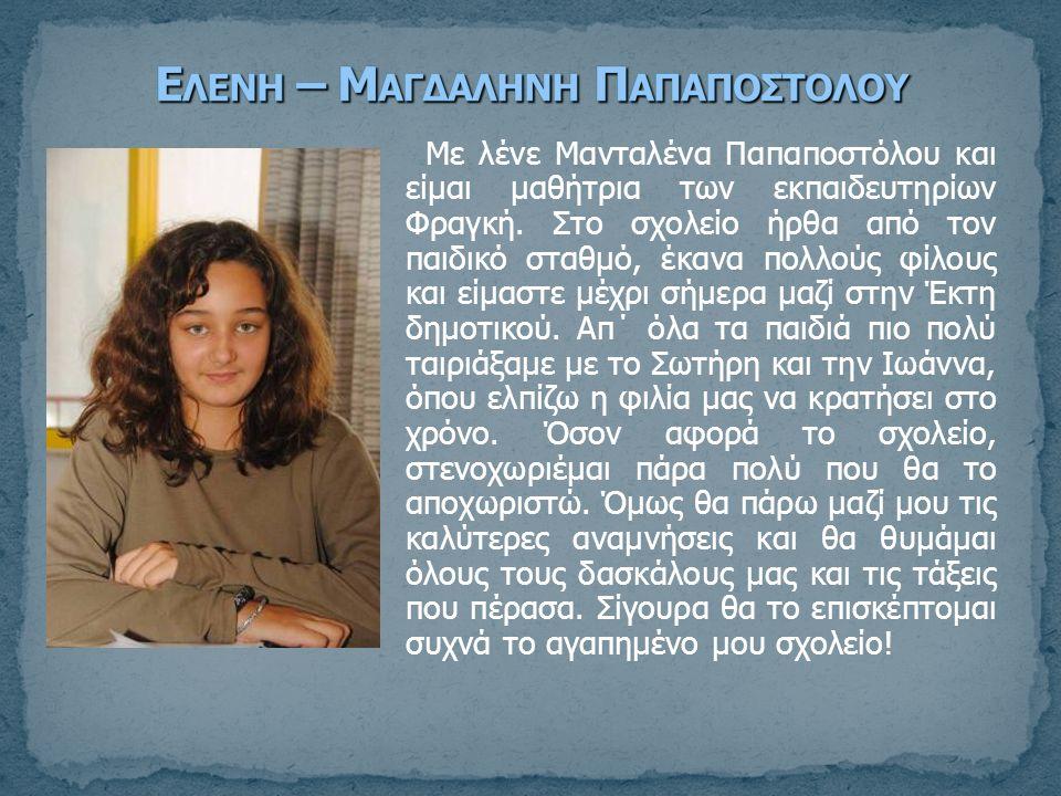 Με λένε Μανταλένα Παπαποστόλου και είμαι μαθήτρια των εκπαιδευτηρίων Φραγκή. Στο σχολείο ήρθα από τον παιδικό σταθμό, έκανα πολλούς φίλους και είμαστε