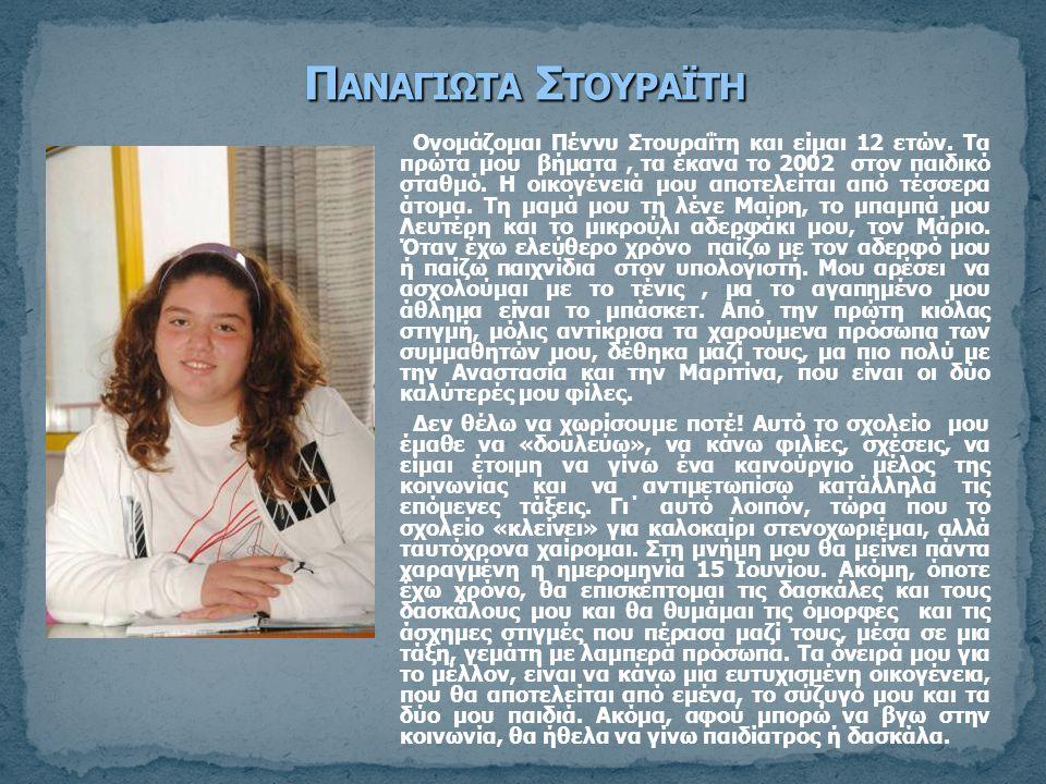 Ονομάζομαι Πέννυ Στουραΐτη και είμαι 12 ετών. Τα πρώτα μου βήματα, τα έκανα το 2002 στον παιδικό σταθμό. Η οικογένειά μου αποτελείται από τέσσερα άτομ