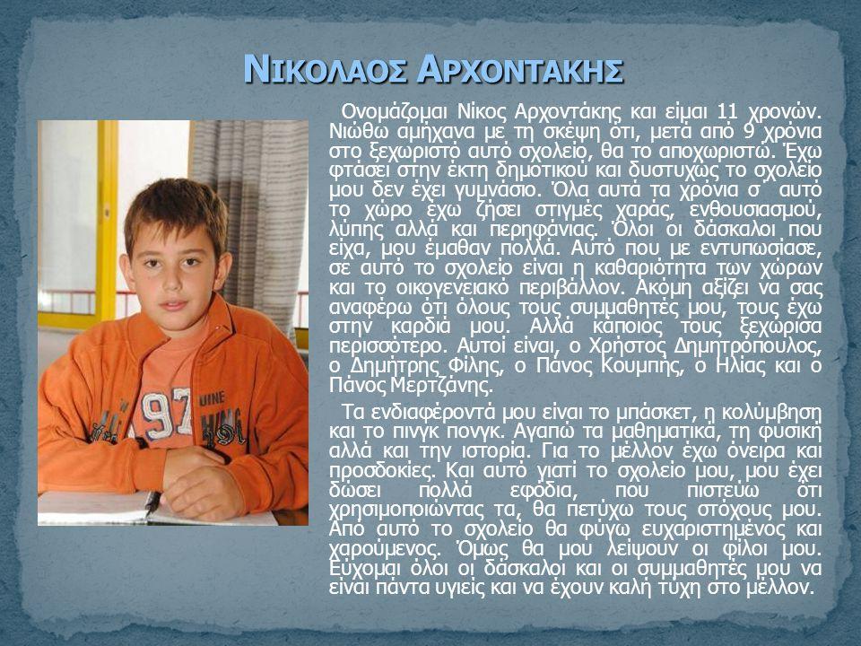 Ονομάζομαι Νίκος Αρχοντάκης και είμαι 11 χρονών. Νιώθω αμήχανα με τη σκέψη ότι, μετά από 9 χρόνια στο ξεχωριστό αυτό σχολείο, θα το αποχωριστώ. Έχω φτ