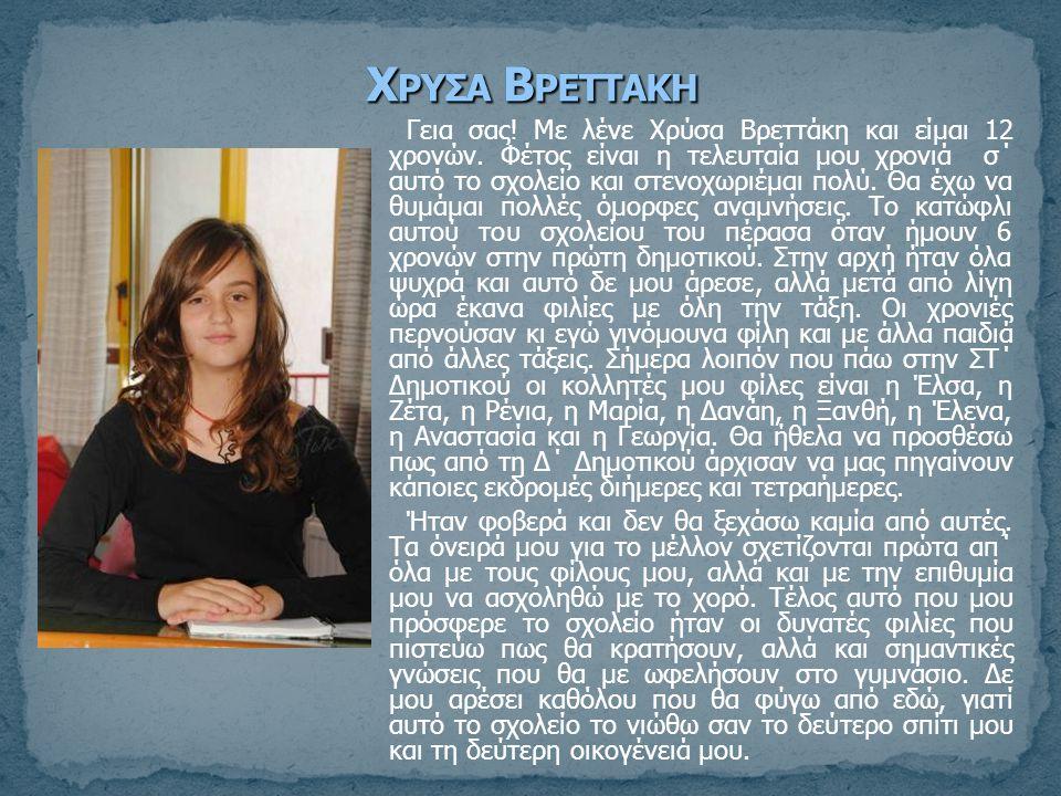 Γεια σας! Με λένε Χρύσα Βρεττάκη και είμαι 12 χρονών. Φέτος είναι η τελευταία μου χρονιά σ΄ αυτό το σχολείο και στενοχωριέμαι πολύ. Θα έχω να θυμάμαι