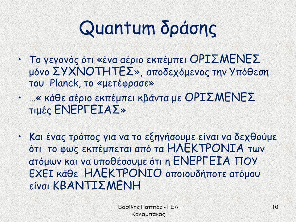 10 Quantum δράσης Το γεγονός ότι «ένα αέριο εκπέμπει ΟΡΙΣΜΕΝΕΣ μόνο ΣΥΧΝΟΤΗΤΕΣ », αποδεχόμενος την Υπόθεση του Planck, το «μετέφρασε» …« κάθε αέριο εκ